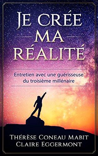 Descargar Libro « Je » crée ma réalité: Entretien avec une guérisseuse du 3ème millénaire de Thérèse Coneau Mabit