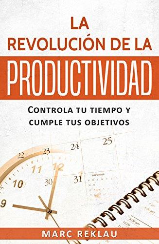 La Revolución de la Productividad: Controla tu tiempo y cumple tus objetivos (Hábitos que cambiarán tu vida nº 2) por Marc Reklau