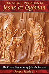 The Secret Initiation of Jesus at Qumran: The Essene Mysteries of John the Baptist