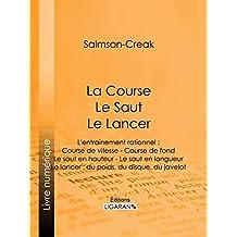 La Course - Le Saut - Le Lancer: L'entrainement rationnel : Course de vitesse - Course de fond - Le saut en hauteur - Le saut en longueur - Le lancer : du poids, du disque, du javelot