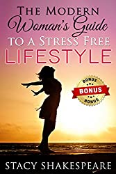 STRESS: The Modern Woman's Guide To A Stress Free Lifestyle (Stress Relief- Stress Free- Stress Free Living- Stress Test- Stress Management- Stress Reduction- Stress Eating)
