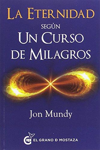 La eternidad según un curso de milagros. Un camino hacia la eternidad en el texto esencial por Jon Mundy