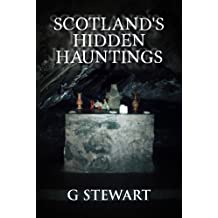 Scotland's Hidden Hauntings: A Collection of Real Ghost Stories (The Haunted Explorer Series Book 1)