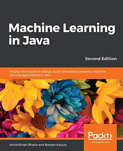 Machine Learning in Java: Helpful techniques to design, build, and deploy powerful machine learning applications in Java, 2nd Edition