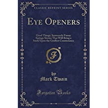 Eye Openers: Good Things, Immensely Funny Sayings Stories That Will Bring a Smile Upon the Gruffest Countenance (Classic Reprint)