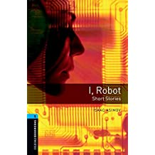 Oxford Bookworms Library: Level 5:: I, Robot - Short Stories: 1800 Headwords (Oxford Bookworms ELT)
