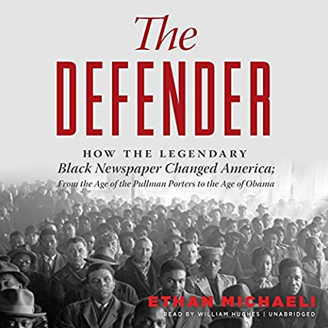 The Defender: How the Legendary Black Newspaper Changed America; from the Age of the Pullman Porters to the Age of Obama