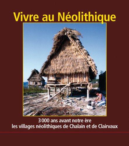 Vivre au Neolithique. 3000 Ans Avant Notre Ere, les Villages de Chalain et de Clairvaux par Pierre Petrequin