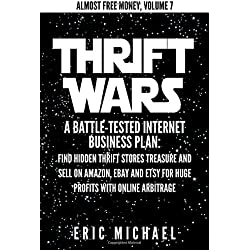Thrift Wars: A Battle-Tested Internet Business Plan: Find Hidden Thrift Stores Treasure and Sell on Amazon, eBay and Etsy for Huge Profits with Online Arbitrage