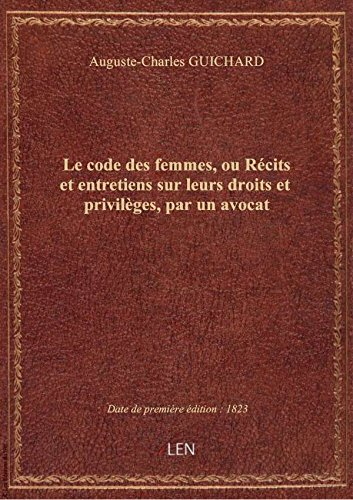 Le code des femmes, ou Récits et entretiens sur leurs droits et privilèges, par un avocat