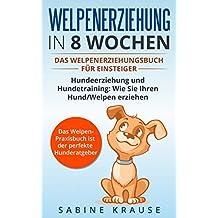 Welpenerziehung in 8 Wochen: Das Welpenerziehungsbuch für Einsteiger Hundeerziehung und Hundetraining, wie Sie Ihren Hund/Welpen erziehen. Das Welpen-Praxisbuch ist der perfekte Hunderatgeber