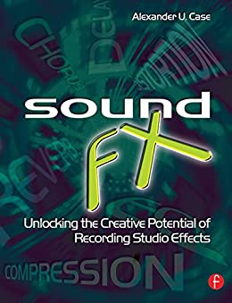 Sound FX: Unlocking the Creative Potential of Recording Studio Effects (Audio Engineering Society Presents) von [Case, Alex]