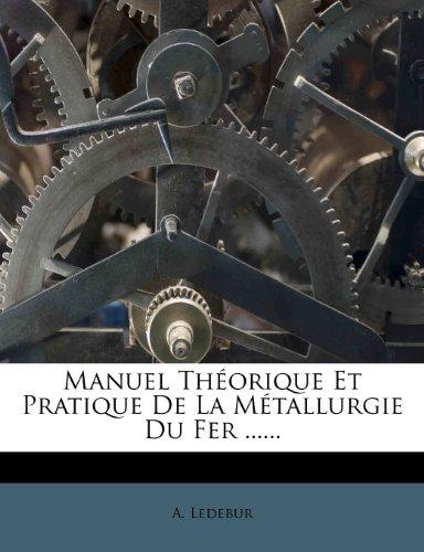 Manuel Theorique Et Pratique de La Metallurgie Du Fer ......