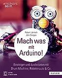 Mach was mit Arduino!: Einsteigen und durchstarten mit Drum Machine, Roboterauto & Co. (#makers DO IT)