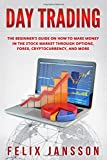 Day Trading: The Beginner's Guide on how to make money in the Stock Market through options, Forex, Cryptocurrency, and more (Cryptocurrency, Trading, Investing, Mining)