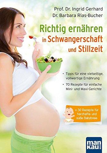Richtig ernähren in Schwangerschaft und Stillzeit: Tipps für eine vielseitige, vollwertige Ernährung / 70 Rezepte für einfache Mini- und Maxi-Gerichte / + 30 Rezepte für herzhafte und süße Babybreie (Schwangerschaft Rezept-buch)