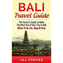 Bali Travel Guide: The Tourist's Guide To Make The Most Ot Of Your Trip To Bali, Indonesia Where To Go, Eat Sleep & Party (Travel Guide, Bali Travel, Gili ... Travel, Indonesia) (English Edition)