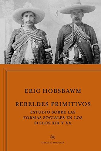 Rebeldes primitivos: Estudio sobre las formas arcaicas de los movimientos sociales en los siglos XIX y XX (Libros de Historia)