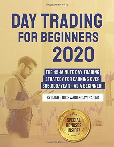 Day Trading For Beginners 2020: The 45-Minute Day Trading Strategy For Earning Over $85.000/Year - As a Beginner!