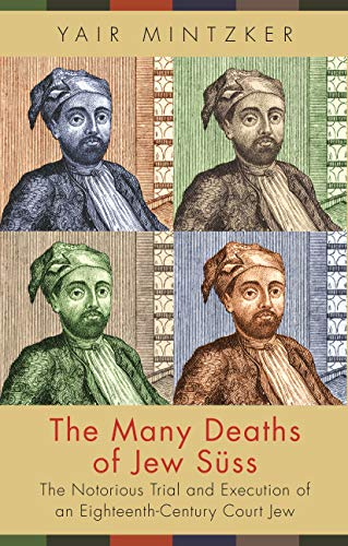 Many Deaths of Jew Süss: The Notorious Trial and Execution of an Eighteenth-Century Court Jew