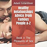 Healthy Relationships Advice from Famous People A-Z: Book 3: The Pleasures of Sex