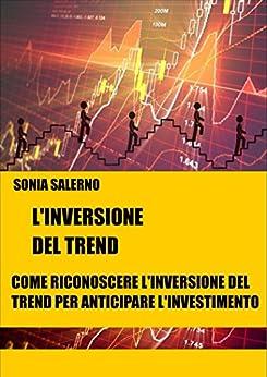 L'inversione del trend: Come riconoscere l'inversione del trend per anticipare l'investimento di [Salerno, Sonia]