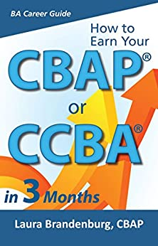How to Earn Your CBAP or CCBA in 3 Months: Finish the Application, Prep for the Exam, and Receive Your Business Analyst Certification (Business Analyst Career Guide) by [Brandenburg, Laura]