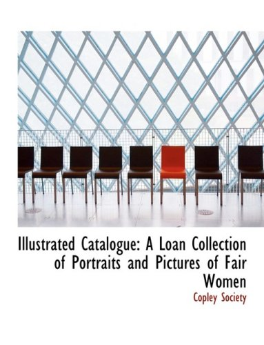 Illustrated Catalogue: A Loan Collection of Portraits and Pictures of Fair Women: A Loan Collection of Portraits and Pictures of Fair Women (Large Print Edition)