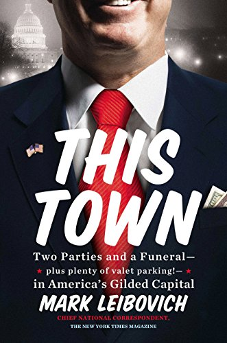 This Town: Two Parties and a Funeral-Plus, Plenty of Valet Parking!-in America's Gilded Capital por Mark Leibovich