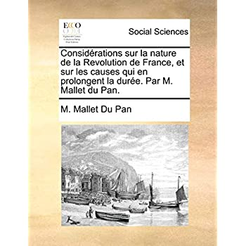 Considerations Sur La Nature de La Revolution de France, Et Sur Les Causes Qui En Prolongent La Duree. Par M. Mallet Du Pan.