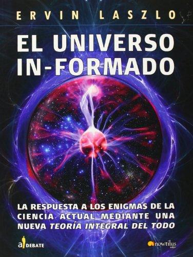 El universo informado: La respuesta a los enigmas de la ciencia actual mediante una nueva teoría integral del todo (A Debate) por Ervin Laszlo