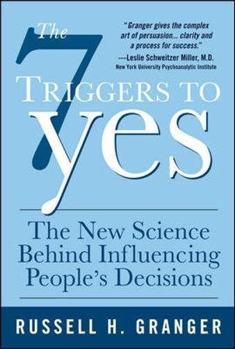 The 7 Triggers to Yes: The New Science Behind Influencing People's Decisions: What Drives People to Make Decisions (and How to Steer Them in Your Direction) por Russell H. Granger