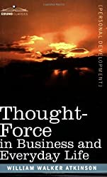 Thought-Force in Business and Everyday Life by William Walker Atkinson (2007-03-01)