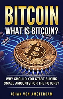 Bitcoin: What is Bitcoin? Unlock the mystery of Bitcoin (Blockchain, Crypto currencies, Bitcoin Wallets, Bitcoin apps, Bitcoin Trading) (English Edition) di [Amsterdam, Johan von]