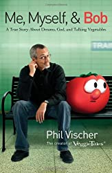 Me, Myself, and Bob: A True Story About God, Dreams, and Talking Vegetables by Phil Vischer (2007-01-09)