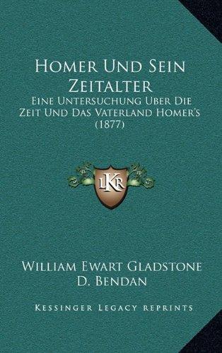 Homer Und Sein Zeitalter: Eine Untersuchung Uber Die Zeit Und Das Vaterland Homer's (1877)