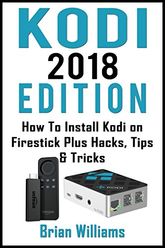 KODI : 2018  Edition   How to Install Kodi on Amazon Fire Stick Plus Hacks Tips & Tricks  (Streaming Devices, Ultimate Amazon Fire TV Stick User Guide) (English Edition)