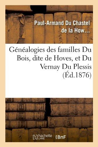 Genealogies Des Familles Du Bois, Dite de Hoves, Et Du Vernay Du Plessis, (Ed.1876) (Histoire) par Du Chastel De La How, Paul-Armand Chastel De La Howarderie