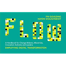 FLOW: A Handbook for Change Makers, Mavericks, Innovation Activists and Leaders 2017: Simplifying Digital Transformation