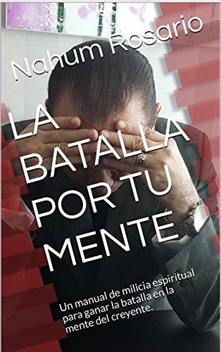 LA BATALLA POR TU MENTE: Un manual de milicia espiritual para ganar la batalla en la mente del creyente. por Nahum Rosario