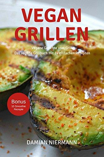 Vegan Grillen: 24 Vegane Gerichte vom Grill - Grill Rezepte für Veganer und Vegetarier - Das Grillbuch für den Sommer mit Veganen Smoothies (Freude Küche Kreativen Die Der An)