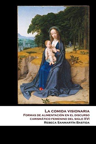 La comida visionaria: Formas de alimentación en el discurso carismático femenino del siglo XVI por Rebeca Sanmartín Bastida