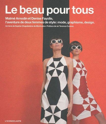 Le beau pour tous : Maïmé Arnodin et Denise Fayolle, l'aventure de deux femmes de style : mode, graphisme, design par Sophie de Montvalon Chapdelaine