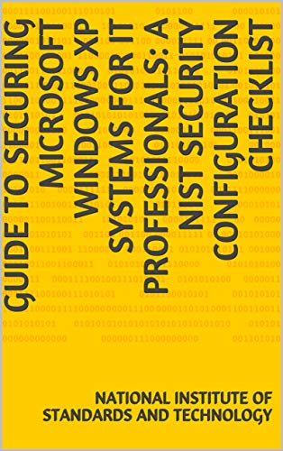 Guide to Securing Microsoft Windows XP Systems for IT Professionals: A NIST Security Configuration Checklist (English Edition)