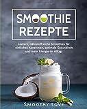 Smoothie Rezepte: Leckere, nährstoffreiche Smoothies für einfaches Abnehmen, optimale Gesundheit und mehr Energie im Alltag.