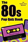 The 80s Pop Quiz Book: 100 Multiple-Choice Questions (Electronic, Synth Pop, New Romantics, Indie Muisc, Alternative Rock, Heavy Rock, House Music)