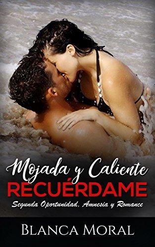Mojada y Caliente. Recuérdame.: Segunda Oportunidad, Amnesia y Romance (Novela Romántica y Erótica) por Blanca Moral