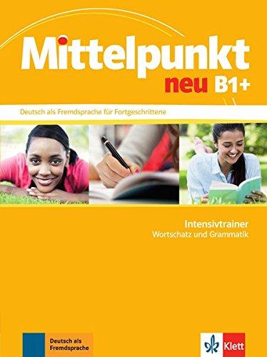 Mittelpunkt neu B1+: Deutsch als Fremdsprache für Fortgeschrittene. Intensivtrainer Wortschatz und Grammatik (Mittelpunkt neu / Deutsch als Fremdsprache für Fortgeschrittene)