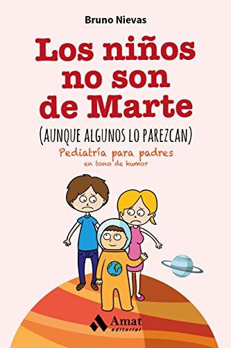 Los niños no son de Marte (aunque algunos lo parezcan): Pediatría para padres en tono de humor por Bruno Nievas Soriano