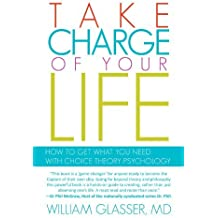 Take Charge of your Life: How to Get What you Need With Choice Theory Psychology by Md William Glasser (2011-09-19)